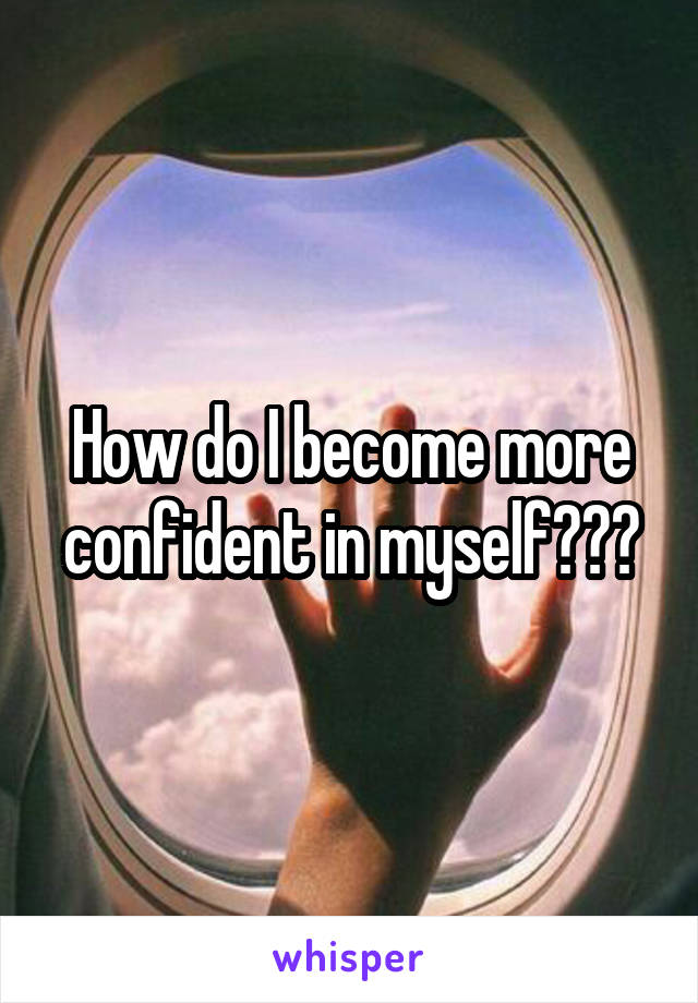 How do I become more confident in myself???