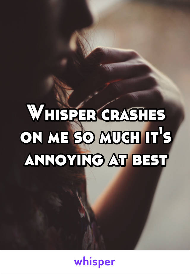 Whisper crashes on me so much it's annoying at best
