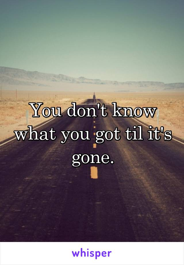 You don't know what you got til it's gone.