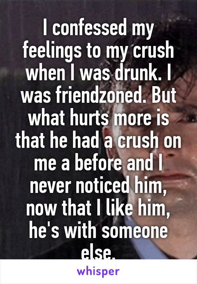 I confessed my feelings to my crush when I was drunk. I was friendzoned. But what hurts more is that he had a crush on me a before and I never noticed him, now that I like him, he's with someone else.
