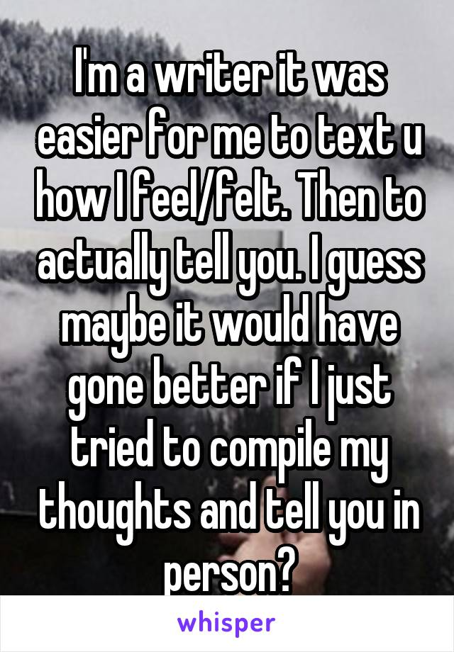 I'm a writer it was easier for me to text u how I feel/felt. Then to actually tell you. I guess maybe it would have gone better if I just tried to compile my thoughts and tell you in person?
