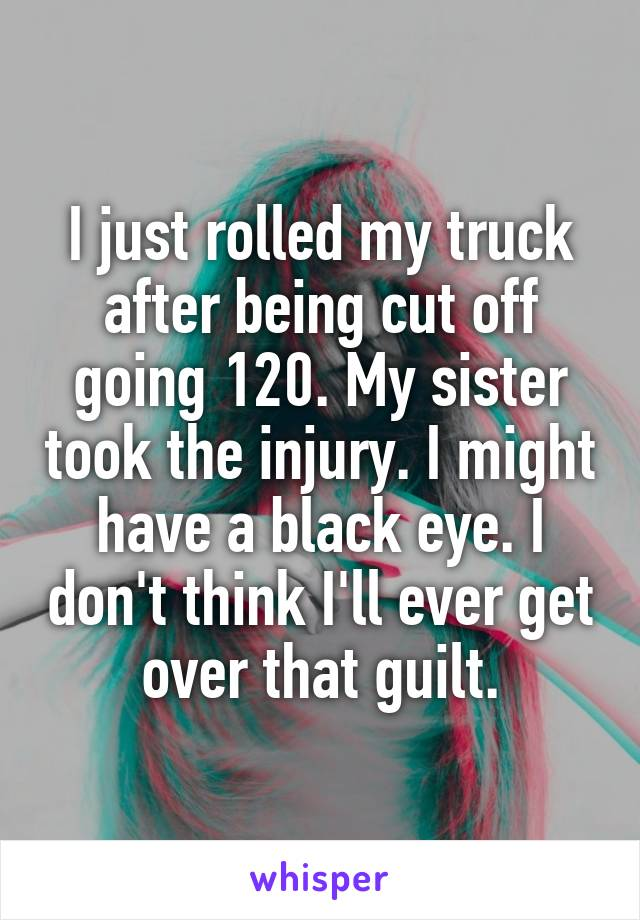 I just rolled my truck after being cut off going 120. My sister took the injury. I might have a black eye. I don't think I'll ever get over that guilt.