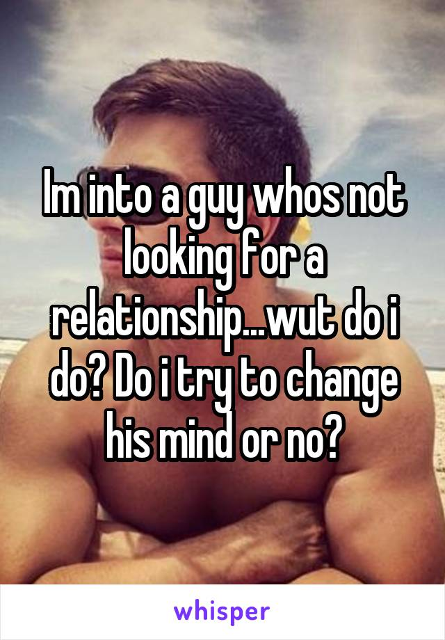 Im into a guy whos not looking for a relationship...wut do i do? Do i try to change his mind or no?