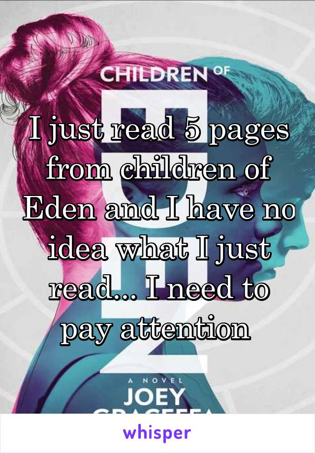 I just read 5 pages from children of Eden and I have no idea what I just read... I need to pay attention