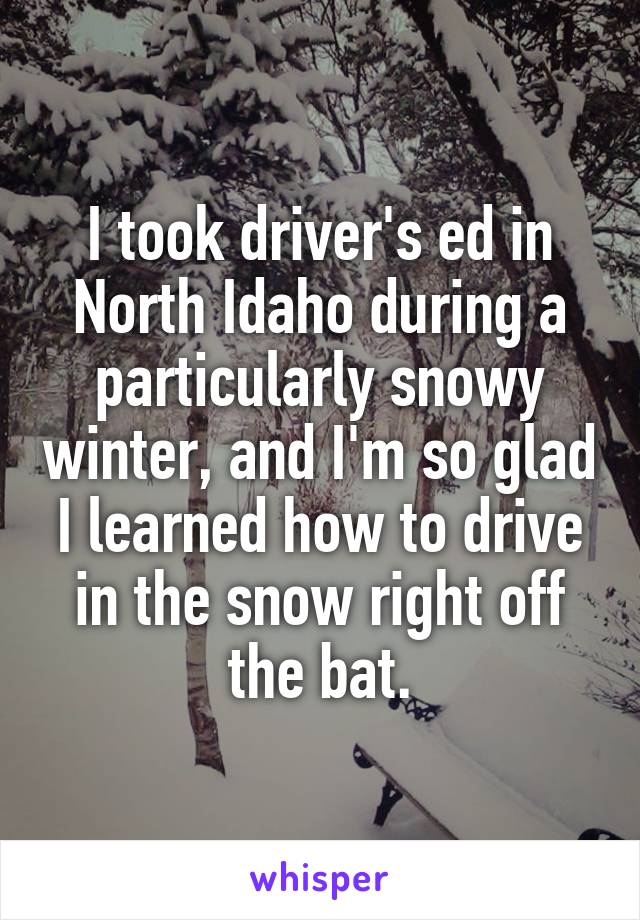 I took driver's ed in North Idaho during a particularly snowy winter, and I'm so glad I learned how to drive in the snow right off the bat.