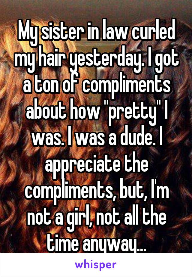 """My sister in law curled my hair yesterday. I got a ton of compliments about how """"pretty"""" I was. I was a dude. I appreciate the compliments, but, I'm not a girl, not all the time anyway..."""