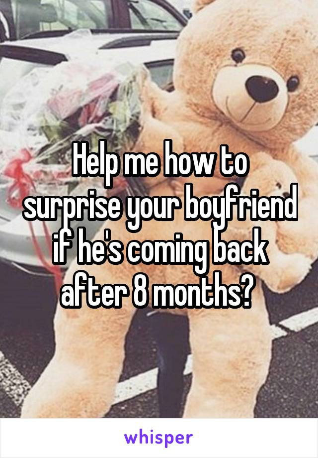 Help me how to surprise your boyfriend if he's coming back after 8 months?