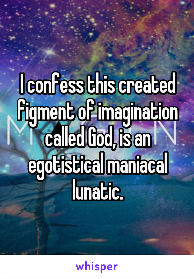 I confess this created figment of imagination called God, is an egotistical maniacal lunatic.