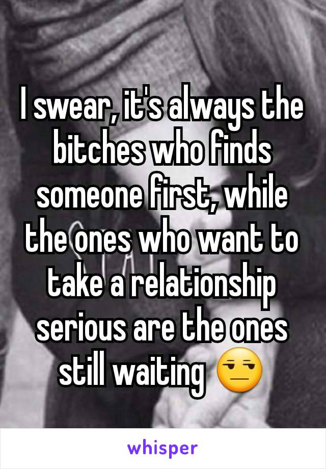 I swear, it's always the bitches who finds someone first, while the ones who want to take a relationship serious are the ones still waiting 😒