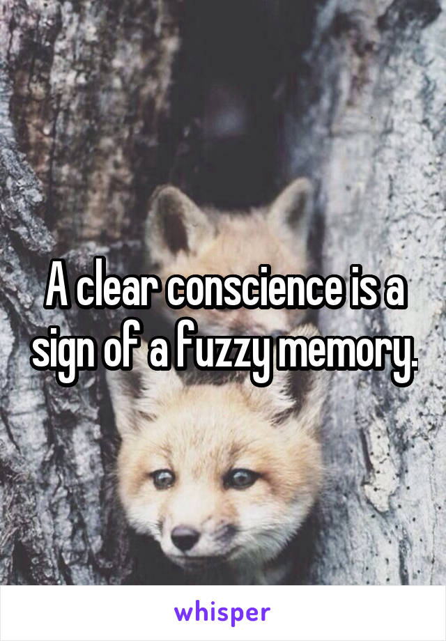 A clear conscience is a sign of a fuzzy memory.