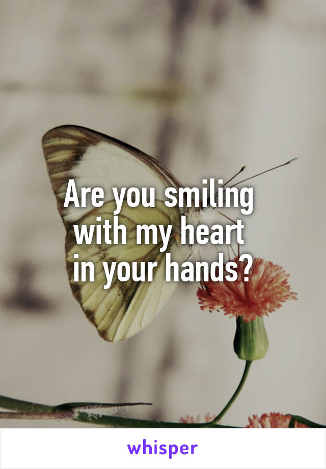 Are you smiling  with my heart  in your hands?