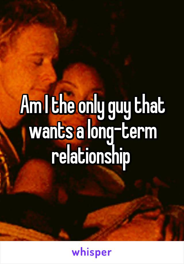 Am I the only guy that wants a long-term relationship