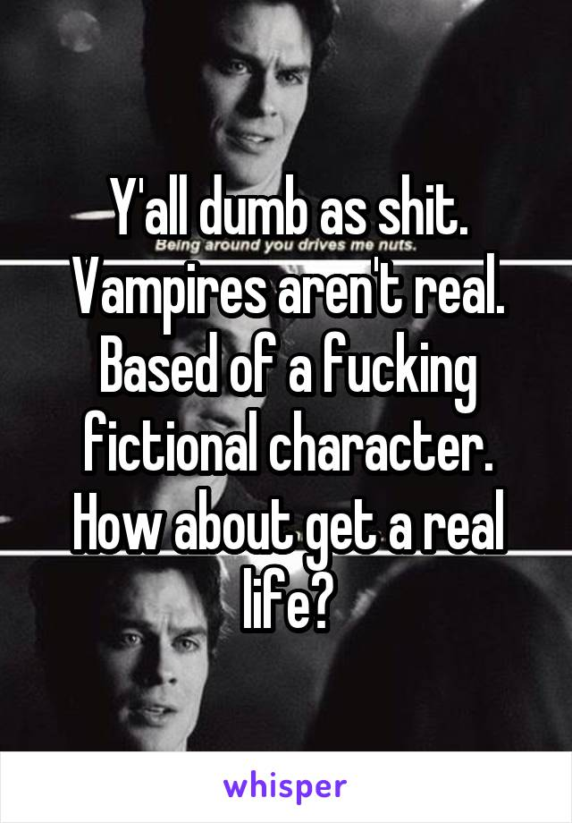Y'all dumb as shit. Vampires aren't real. Based of a fucking fictional character. How about get a real life?