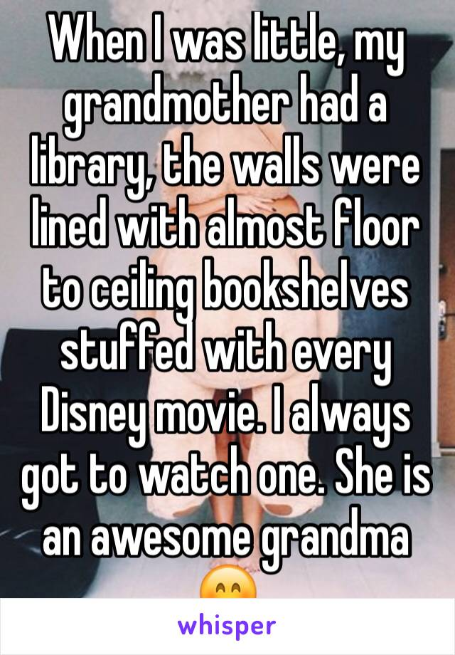 When I was little, my grandmother had a library, the walls were lined with almost floor to ceiling bookshelves stuffed with every Disney movie. I always got to watch one. She is an awesome grandma 😊