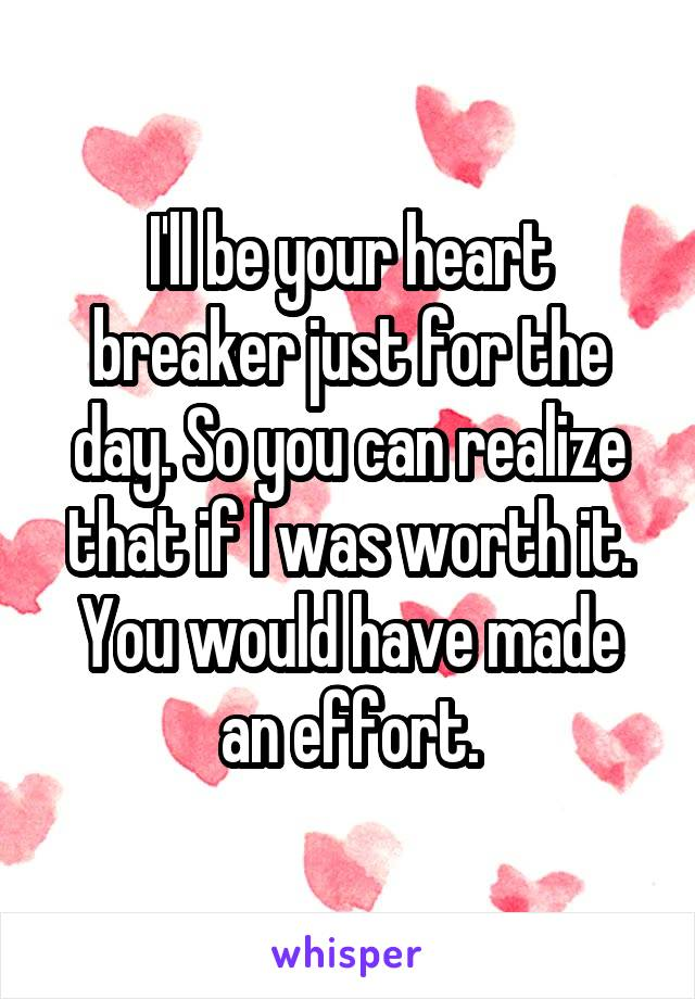 I'll be your heart breaker just for the day. So you can realize that if I was worth it. You would have made an effort.