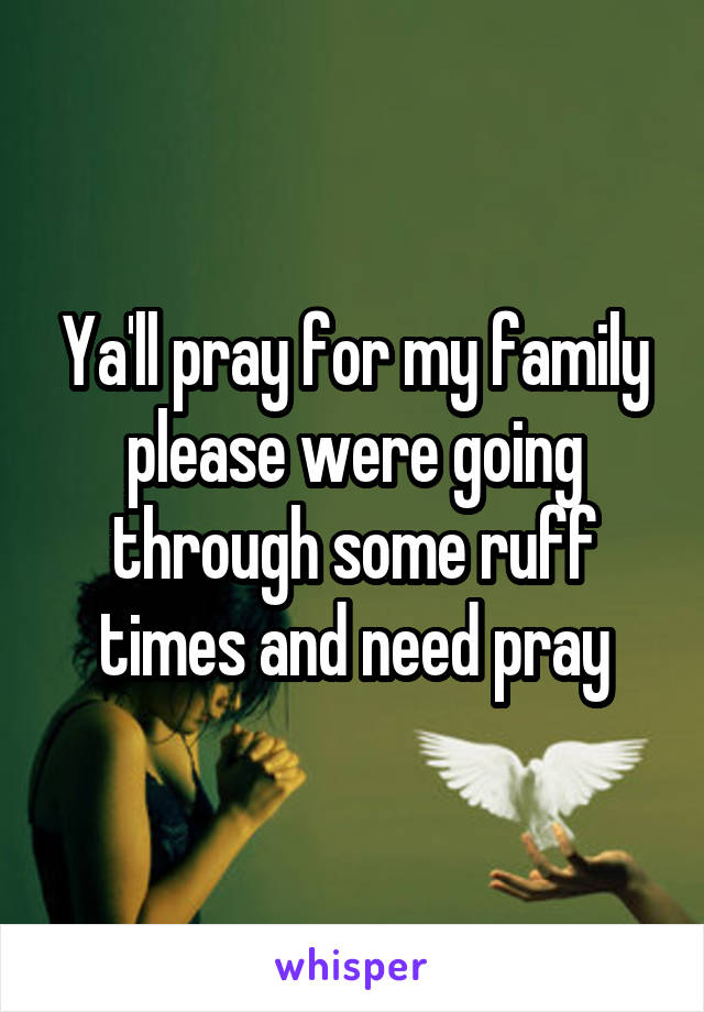 Ya'll pray for my family please were going through some ruff times and need pray