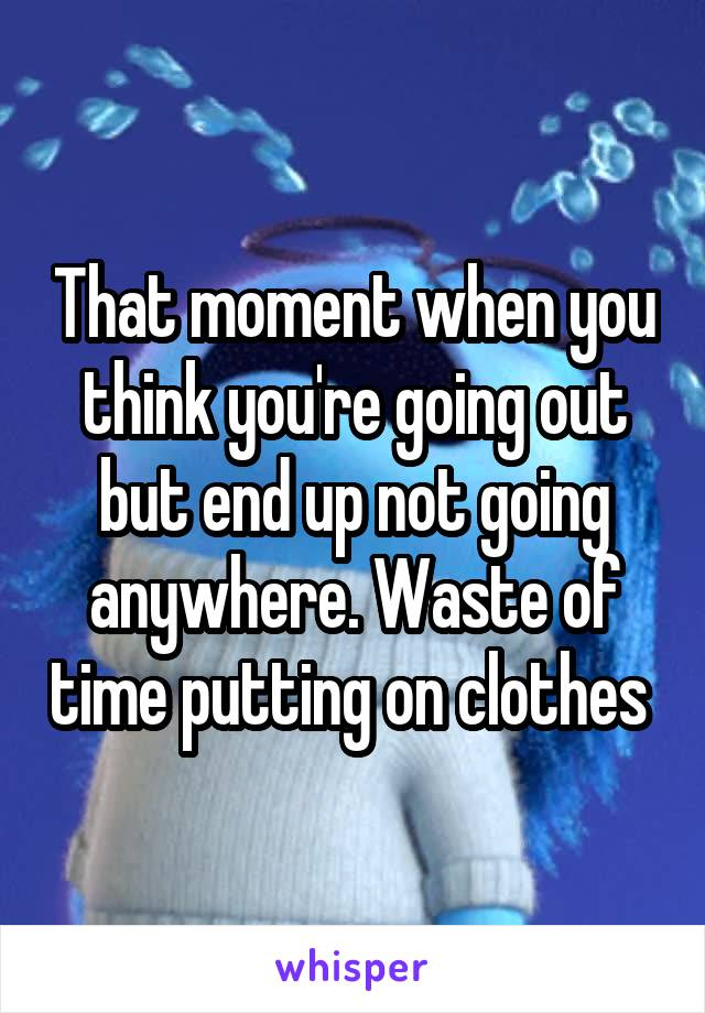 That moment when you think you're going out but end up not going anywhere. Waste of time putting on clothes
