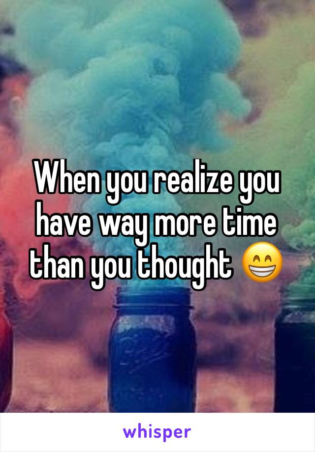 When you realize you have way more time than you thought 😁