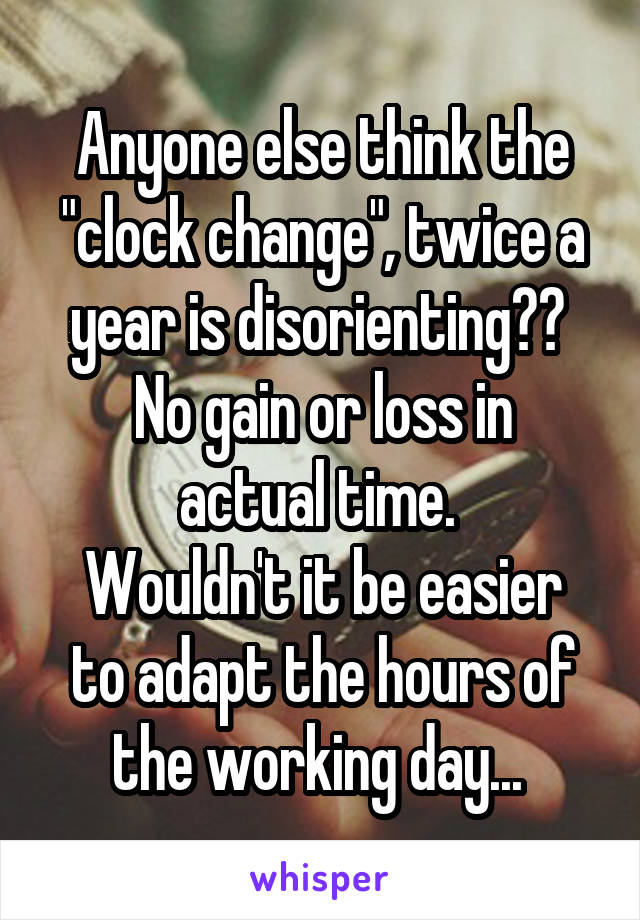 "Anyone else think the ""clock change"", twice a year is disorienting??  No gain or loss in actual time.  Wouldn't it be easier to adapt the hours of the working day..."