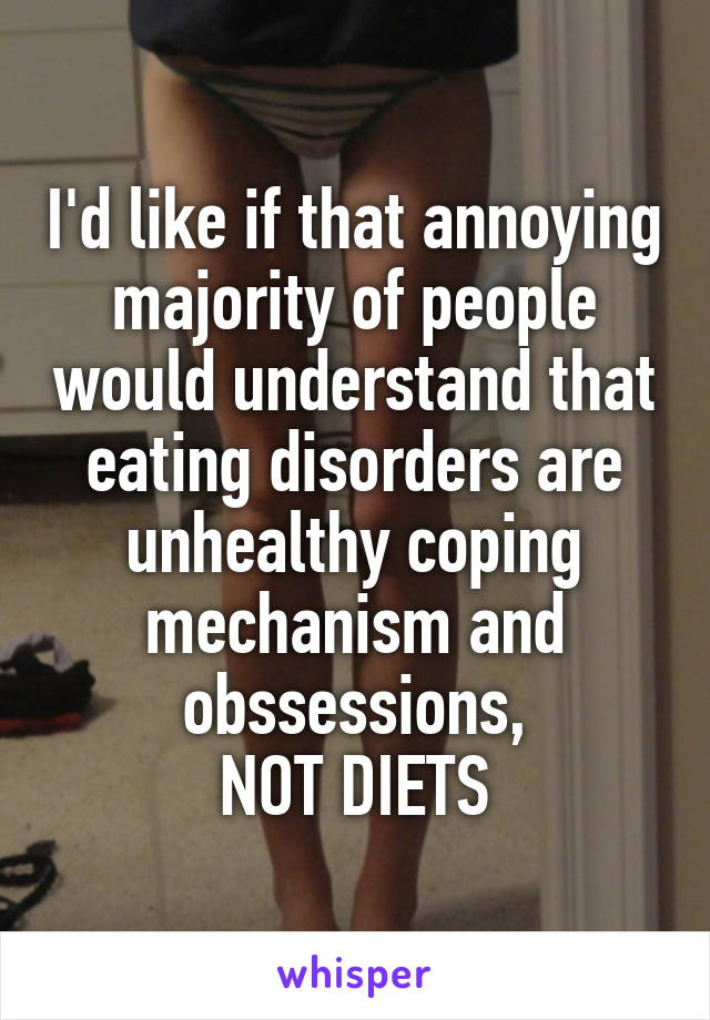 I'd like if that annoying majority of people would understand that eating disorders are unhealthy coping mechanism and obssessions, NOT DIETS