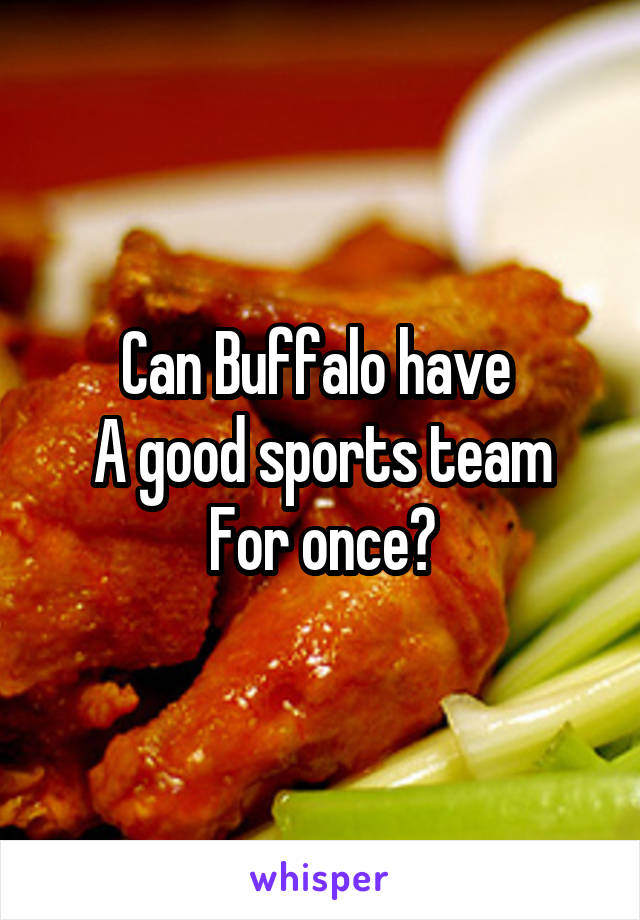 Can Buffalo have  A good sports team For once?