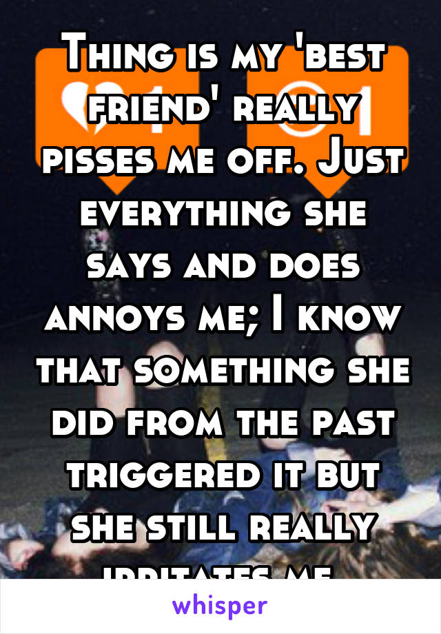 Thing is my 'best friend' really pisses me off. Just everything she says and does annoys me; I know that something she did from the past triggered it but she still really irritates me