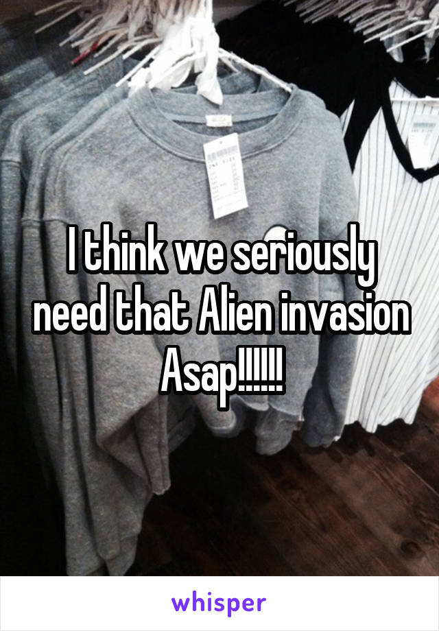 I think we seriously need that Alien invasion Asap!!!!!!