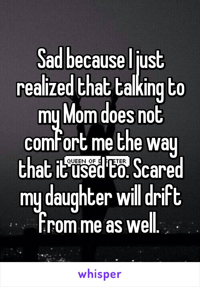 Sad because I just realized that talking to my Mom does not comfort me the way that it used to. Scared my daughter will drift from me as well.