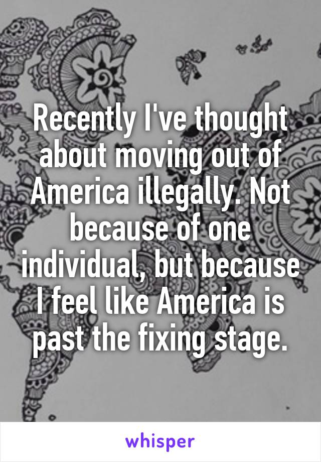 Recently I've thought about moving out of America illegally. Not because of one individual, but because I feel like America is past the fixing stage.