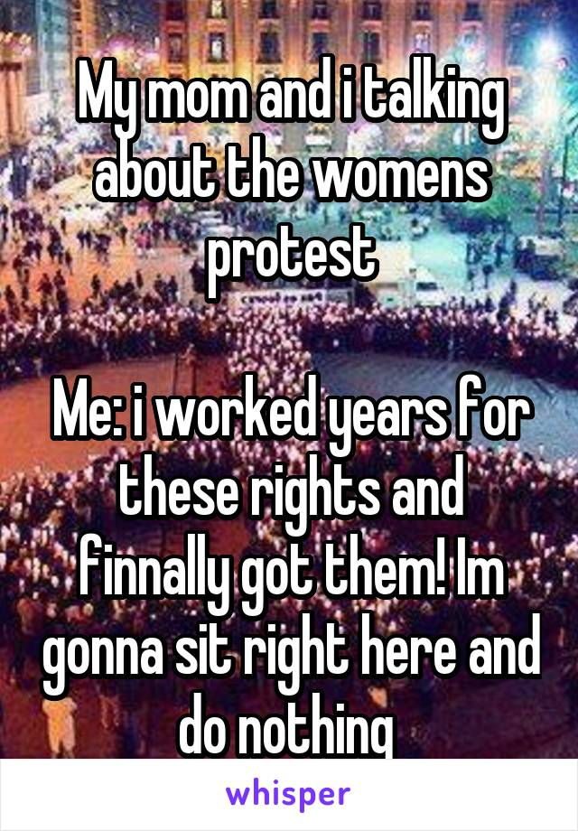 My mom and i talking about the womens protest  Me: i worked years for these rights and finnally got them! Im gonna sit right here and do nothing