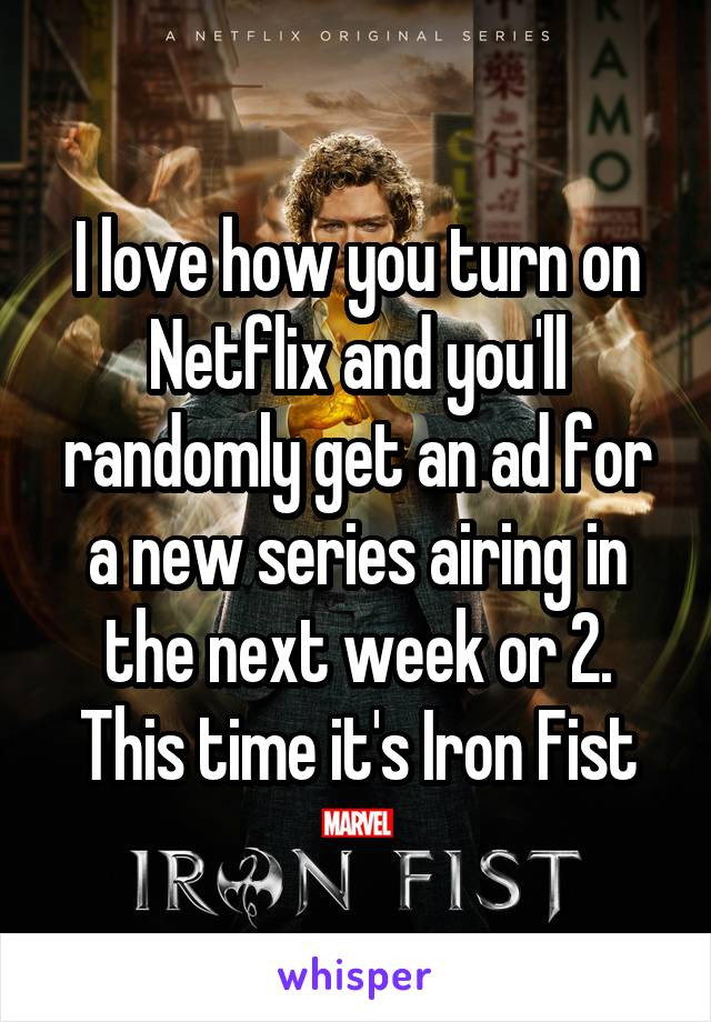 I love how you turn on Netflix and you'll randomly get an ad for a new series airing in the next week or 2. This time it's Iron Fist