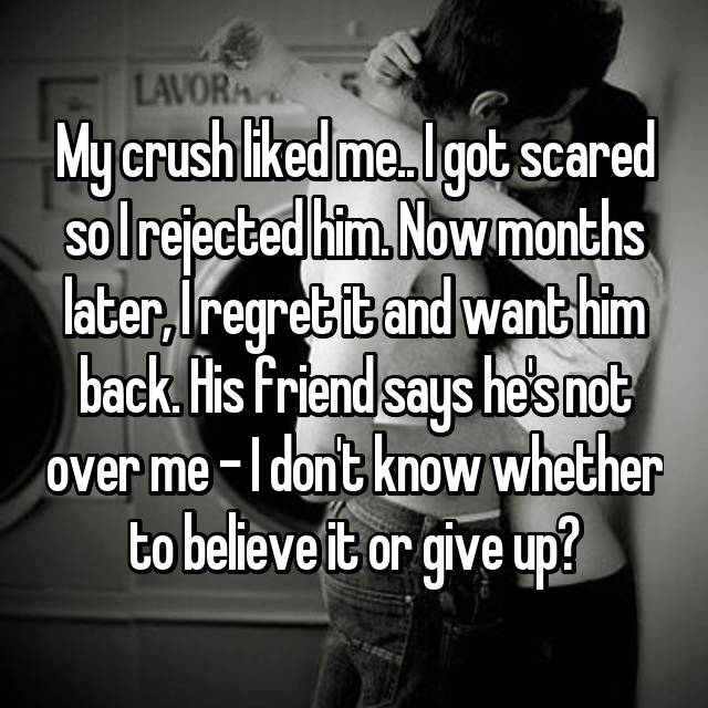 My crush liked me   I got scared so I rejected him  Now