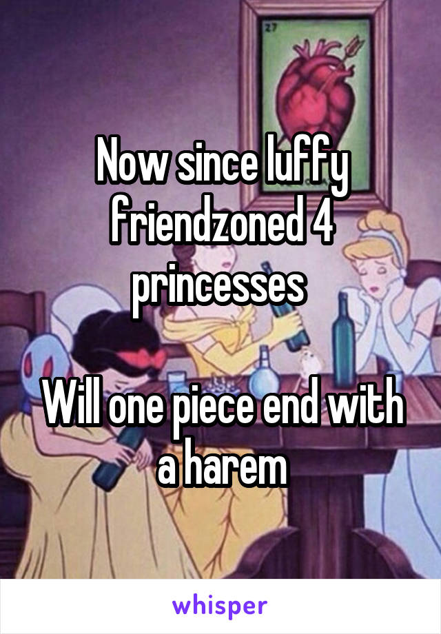 Now since luffy friendzoned 4 princesses Will one piece end