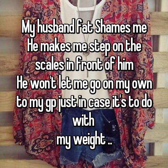 My husband fat Shames me He makes me step on the scales in front of him He won't let me go on my own to my gp just in case it's to do with  my weight ..