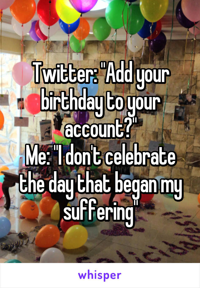 "Twitter: ""Add your birthday to your account?"" Me: ""I don't celebrate the day that began my suffering"""
