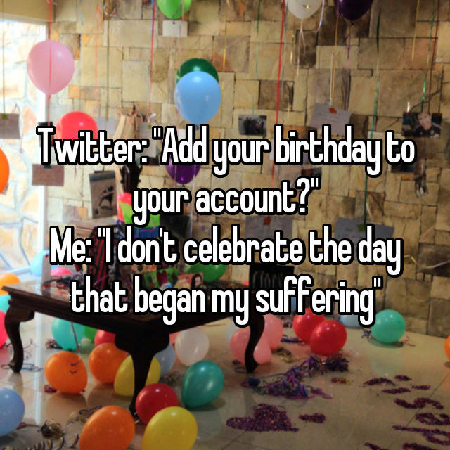"""Twitter: """"Add your birthday to your account?"""" Me: """"I don't celebrate the day that began my suffering"""""""