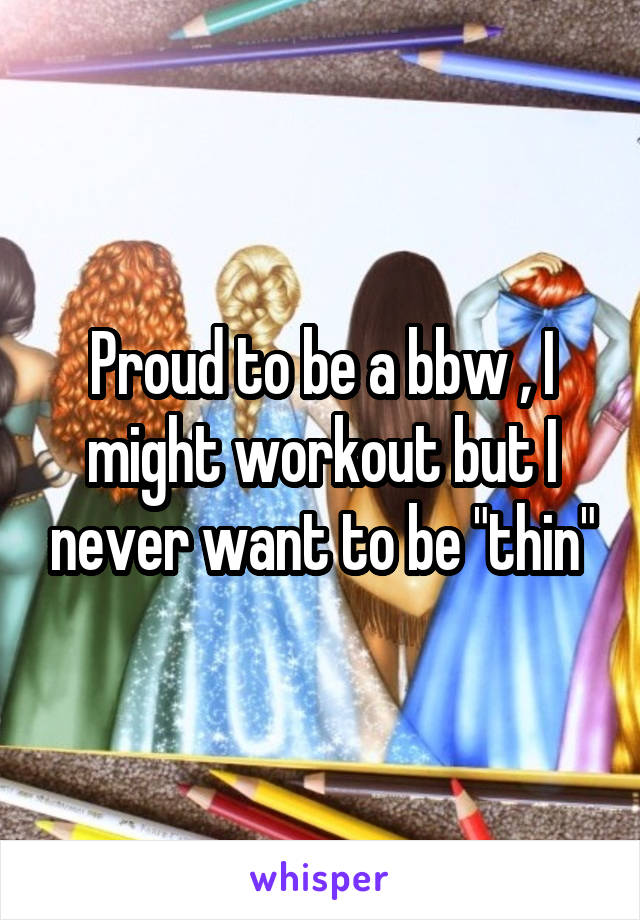 """Proud to be a bbw , I might workout but I never want to be """"thin"""""""