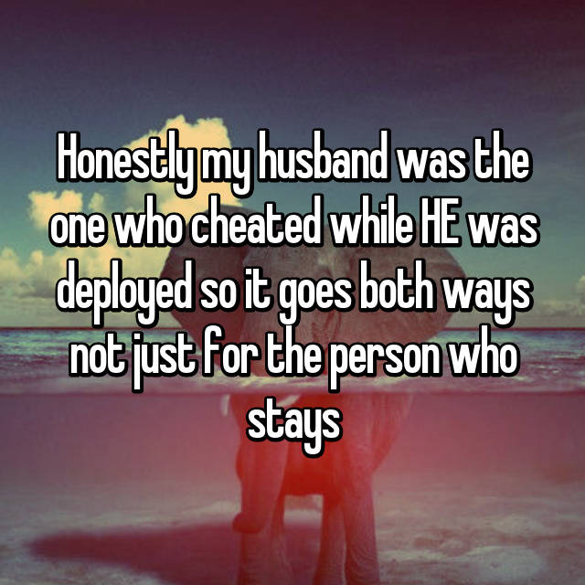 Honestly my husband was the one who cheated while HE was deployed so it goes both ways not just for the person who stays
