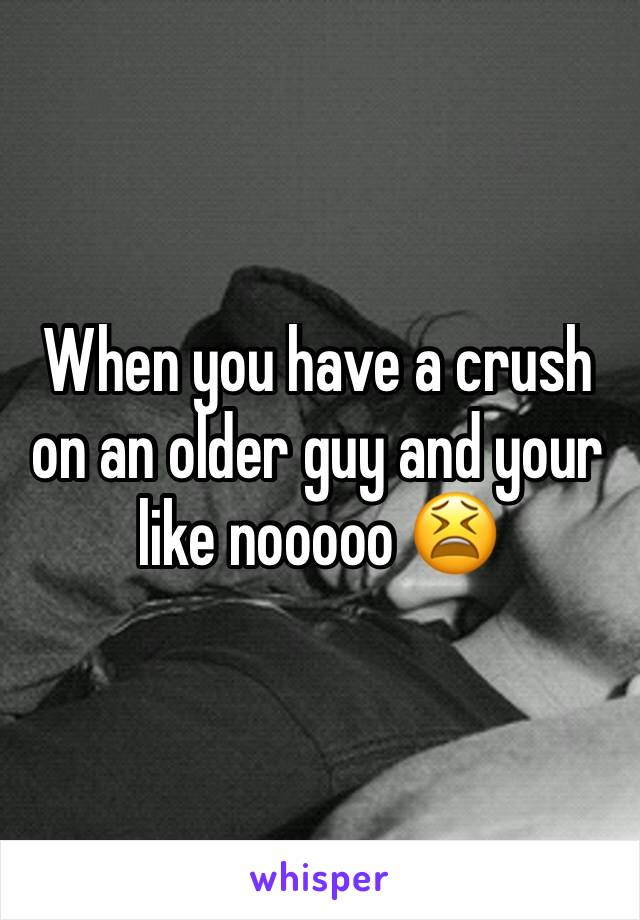 i have a crush on an older guy