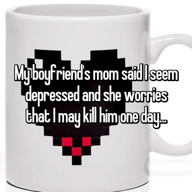 My boyfriend's mom said I seem depressed and she worries that I may kill him one day...