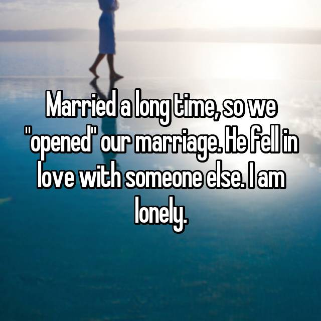 "Married a long time, so we ""opened"" our marriage. He fell in love with someone else. I am lonely."
