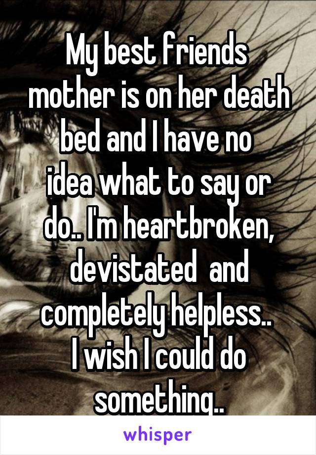 My Best Friends Mother Is On Her Death Bed And I Have No Idea What To