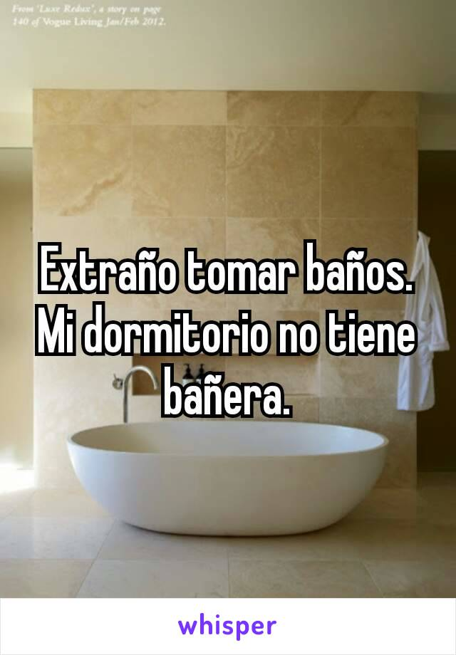 Extraño tomar baños. Mi dormitorio no tiene bañera.