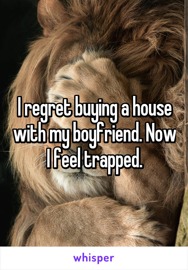 I regret buying a house with my boyfriend. Now I feel trapped.