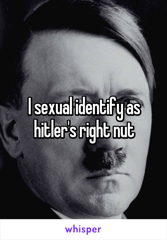 I sexually identify as hitler