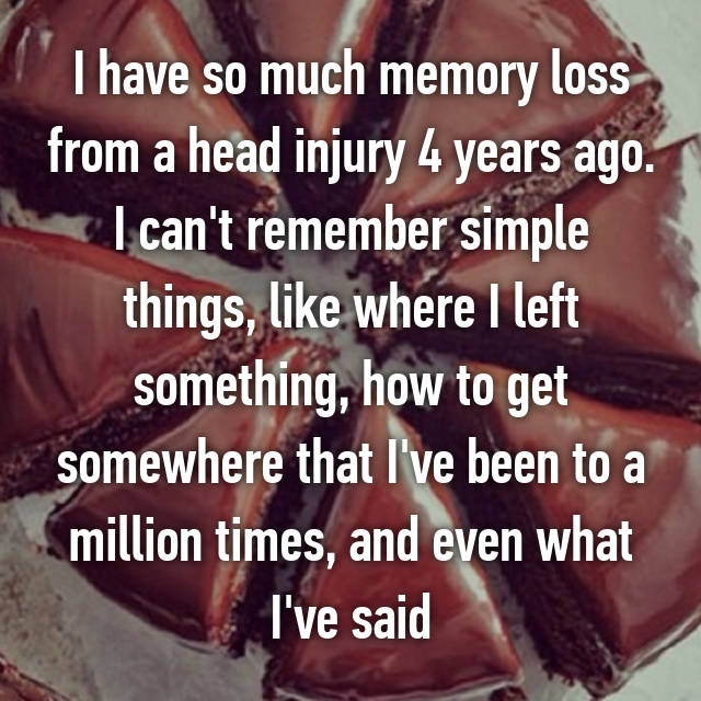 I have so much memory loss from a head injury 4 years ago. I can't remember simple things, like where I left something, how to get somewhere that I've been to a million times, and even what I've said
