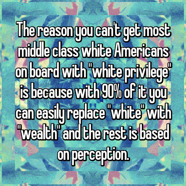 "The reason you can't get most middle class white Americans on board with ""white privilege"" is because with 90% of it you can easily replace ""white"" with ""wealth"" and the rest is based on perception."