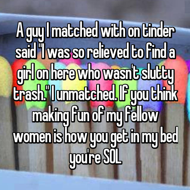 """A guy I matched with on tinder said """"I was so relieved to find a girl on here who wasn't slutty trash."""" I unmatched. If you think making fun of my fellow women is how you get in my bed you're SOL"""