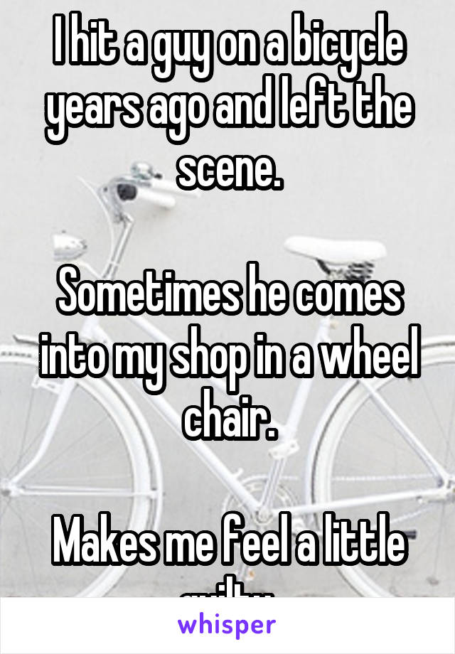 I hit a guy on a bicycle years ago and left the scene.  Sometimes he comes into my shop in a wheel chair.  Makes me feel a little guilty