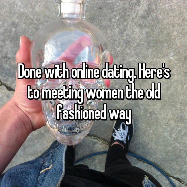 Done with online dating. Here's to meeting women the old fashioned way 👌🏼